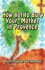 How Not to Bury Your Mother in Provence by Pierre Padoum Van Harmony (2014,...