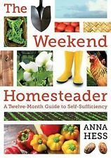 The Weekend Homesteader: A Twelve-Month Guide to Self-Sufficiency, Hess, Anna