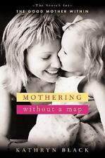 Mothering Without a Map : The Search for the Good Mother Within by Kathryn...