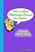 How to Lead Meditation Groups for Seniors : A Resource for People Who Work...