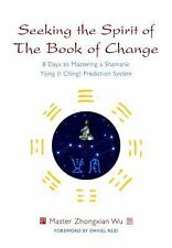 Seeking the Spirit of the Book of Change : 8 Days to Mastering a Shamanic...