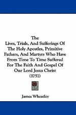 The Lives, Trials, and Sufferings of the Holy Apostles, Primitive Fathers,...