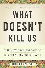 What Doesn't Kill Us : The New Psychology of Posttraumatic Growth by Stephen...