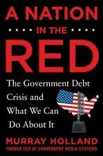 A Nation in the Red : The Government Debt Crisis and What We Can Do about It...