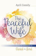 The Peaceful Wife : Living in Submission to Christ As Lord by April Cassidy...