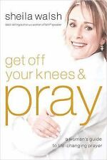 Get Off Your Knees and Pray: A Woman's Guide to Life-Changing Prayer, Walsh, She