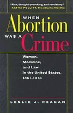 When Abortion Was a Crime : Women, Medicine and Law in the United States,...