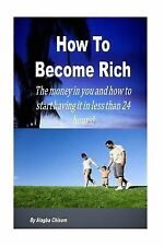 How to Become Rich : The Money in You and How to Start Having It Life in Less...