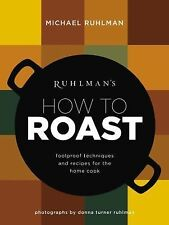 Ruhlman's How to Roast : Foolproof Techniques and Recipes for the Home Cook...