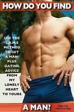 How Do You Find a Man : Use the L. A. M. S. Method to Get a Man Plus Dating...
