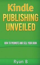 Kindle Publishing Unveiled - How to Promote and Sell Your Book by B, Ryan