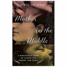 Mother in the Middle : A Biologist's Story of Caring for Parent and Child by...