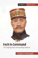 FOCH IN COMMAND - THE FORGING OF A FIRST WORLD WAR GENERAL