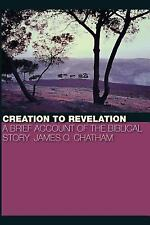 Creation to Revelation : A Brief Account of the Biblical Story by James O....