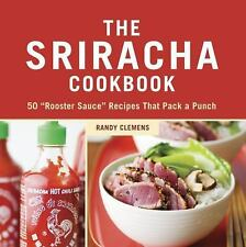 The Sriracha Cookbook : 50 Rooster Sauce Recipes That Pack a Punch by Randy...