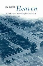 My Blue Heaven: Life and Politics in the Working-Class Suburbs of Los Angeles, 1