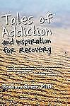 Tales of Addiction and Inspiration for Recovery : Twenty True Stories from...