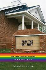 Pray the Gay Away : The Extraordinary Lives of Bible Belt Gays by Bernadette...