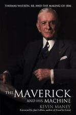 The Maverick and His Machine : Thomas Watson, Sr. and the Making of IBM by...