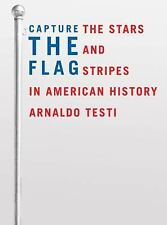 Capture the Flag : The Stars and Stripes in American History by Arnaldo Testi...