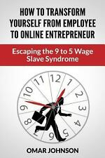 How to Transform Yourself from Employee to Online Entrepreneur : Escaping the...
