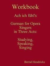 Workbook Ach Ich Fuhl's - German for Opera Singers in Three Acts : Studying,...