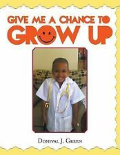 Give Me a Chance to Grow Up by Donival J. Green (2014, Paperback)