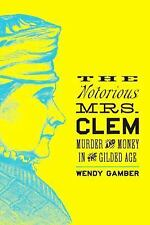 The Notorious Mrs. Clem : Murder and Money in the Gilded Age by Wendy Gamber...