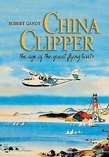 China Clipper : The Age of the Great Flying Boats by Robert Gandt (2010,...