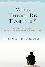 Will There Be Faith? : A New Vision for Educating and Growing Disciples by...