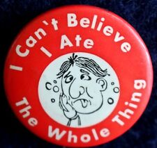 I CAN'T BELIEVE I ATE THE WHOLE THING BUTTON - ORIGINAL PINBACK SCARCE