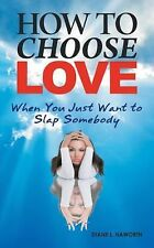 How to Choose Love When You Just Want to Slap Somebody by Diane L. Haworth...
