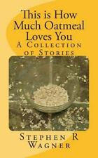 This is How Much Oatmeal Loves You: A Collection of Stories