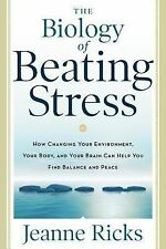 The Biology of Beating Stress : How Changing Your Environment, Your Body, and...