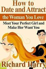 How to Date and Attract the Woman You Love : Meet Your Perfect Girl and Make...