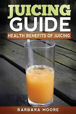 Juicing Guide: Health Benefits of Juicing by Barbara Moore (2013, Paperback)