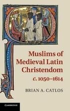 Muslims of Medieval Latin Christendom, c.1050-1614 by Brian A. Catlos...