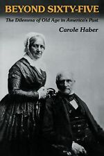 Beyond Sixty-Five : The Dilemma of Old Age in America's Past by Carole Haber...