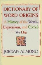 Dictionary of Word Origins: A History of the Words, Expressions and Cliches We U