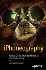 IPhoneography : How to Create Inspiring Photos with Your Smartphone by...