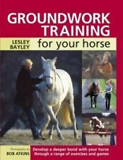 Groundwork Training for Your Horse Develop a Deeper Bond with Your Horse Through
