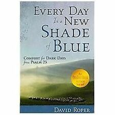 Every Day Is a New Shade of Blue: Comfort for Dark Days from Psalm 23, Roper, Da