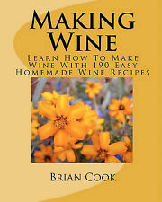 Making Wine: Learn How to Make Wine with 190 Easy Homemade Wine Recipes by Mr...
