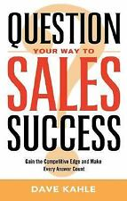 Question Your Way to Sales Success: Gain the Competitive Edge and Make Every Ans