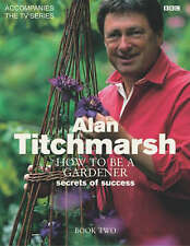 How to Be a Gardener: Secrets of Success (Book Two) Alan Titchmarsh, Hardback LN