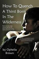 How to Quench a Thirst Born in the Wilderness by Ophelia Brown (2012, Paperback)