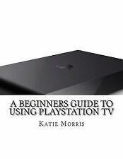 A Beginners Guide to Using PlayStation TV : The Unofficial Guide to Using...