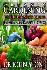 Organic Gardening the Beginner's Guide : How to Start Your Own Natural and...