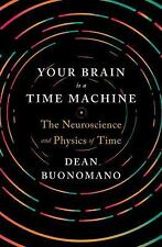 Your Brain Is a Time Machine : The Neuroscience and Physics of Time by Dean...