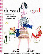 Dressed to Grill: Savvy Secrets and Tempting Recipes for Girls Who Play with Fir